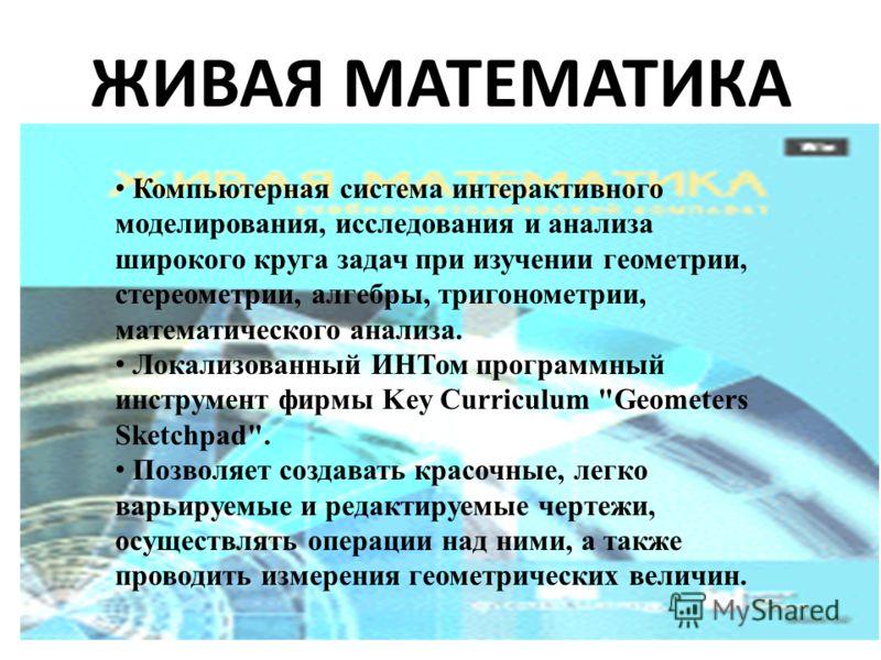 ЖИВАЯ МАТЕМАТИКА Компьютерная система интерактивного моделирования, исследования и анализа широкого круга задач при изучении геометрии, стереометрии, алгебры, тригонометрии, математического анализа. Локализованный ИНТом программный инструмент фирмы K