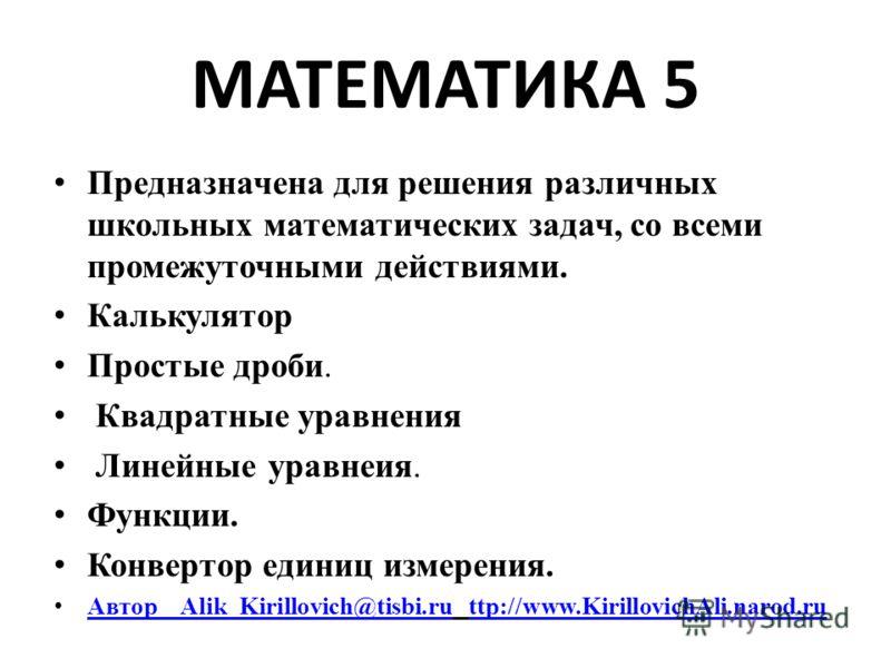 МАТЕМАТИКА 5 Предназначена для решения различных школьных математических задач, со всеми промежуточными действиями. Калькулятор Простые дроби. Квадратные уравнения Линейные уравнеия. Функции. Конвертор единиц измерения. Автор Alik_Kirillovich@tisbi.r