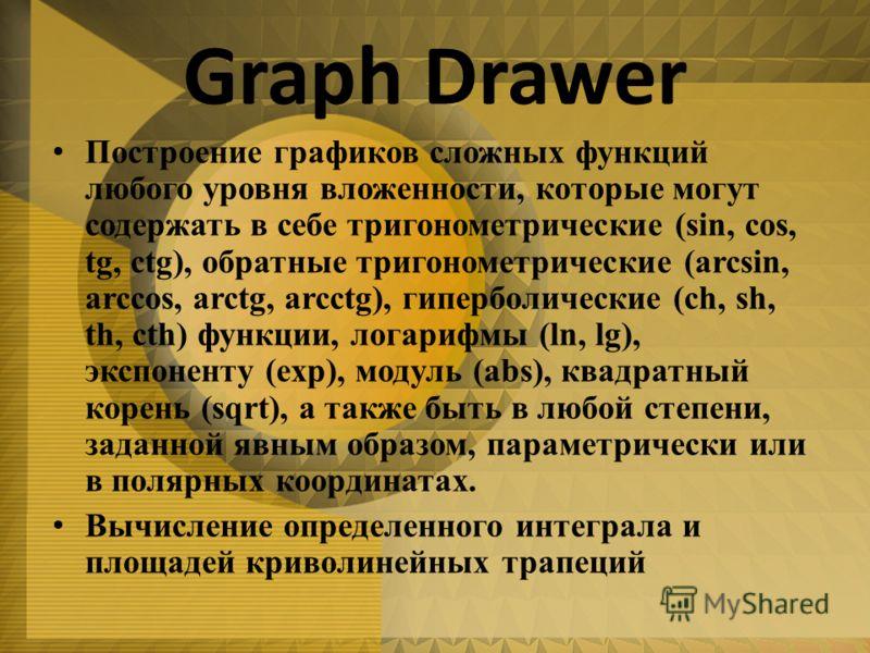 Graph Drawer Построение графиков сложных функций любого уровня вложенности, которые могут содержать в себе тригонометрические (sin, cos, tg, ctg), обратные тригонометрические (arcsin, arccos, arctg, arcctg), гиперболические (ch, sh, th, cth) функции,
