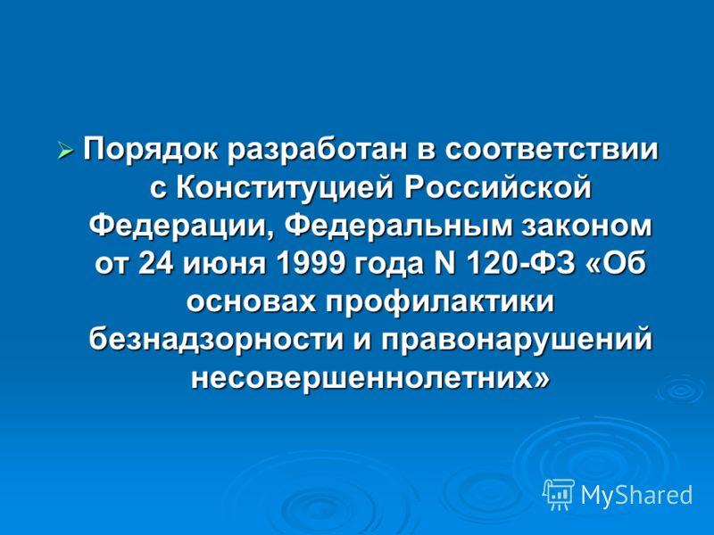 Порядок разработан в соответствии с Конституцией Российской Федерации, Федеральным законом от 24 июня 1999 года N 120-ФЗ «Об основах профилактики безнадзорности и правонарушений несовершеннолетних» Порядок разработан в соответствии с Конституцией Рос