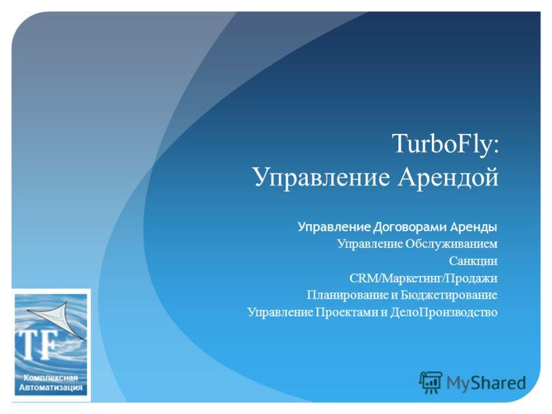 TurboFly: Управление Арендой Управление Договорами Аренды Управление Обслуживанием Санкции CRM/Маркетинг/Продажи Планирование и Бюджетирование Управление Проектами и ДелоПроизводство