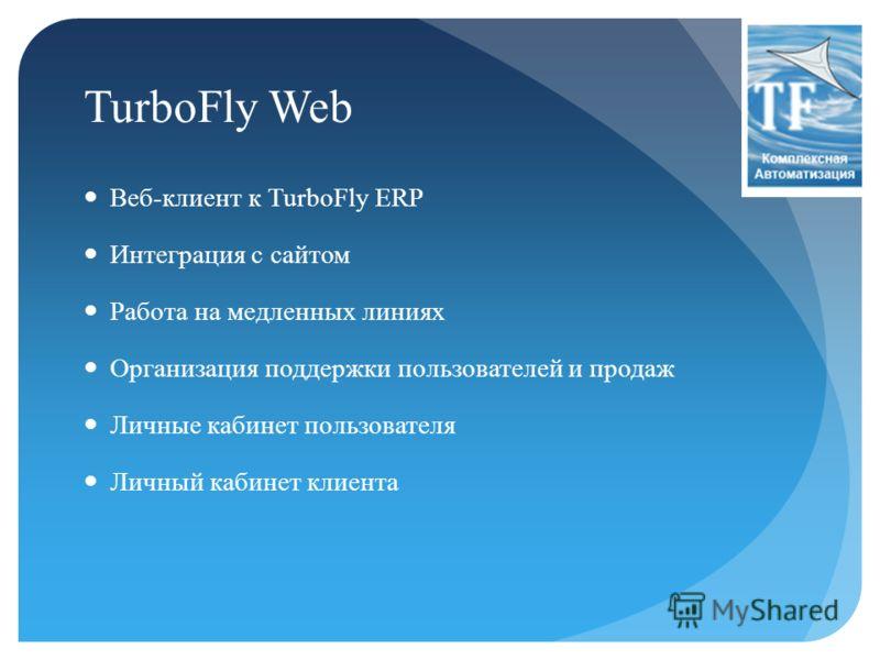 TurboFly Web Веб-клиент к TurboFly ERP Интеграция с сайтом Работа на медленных линиях Организация поддержки пользователей и продаж Личные кабинет пользователя Личный кабинет клиента
