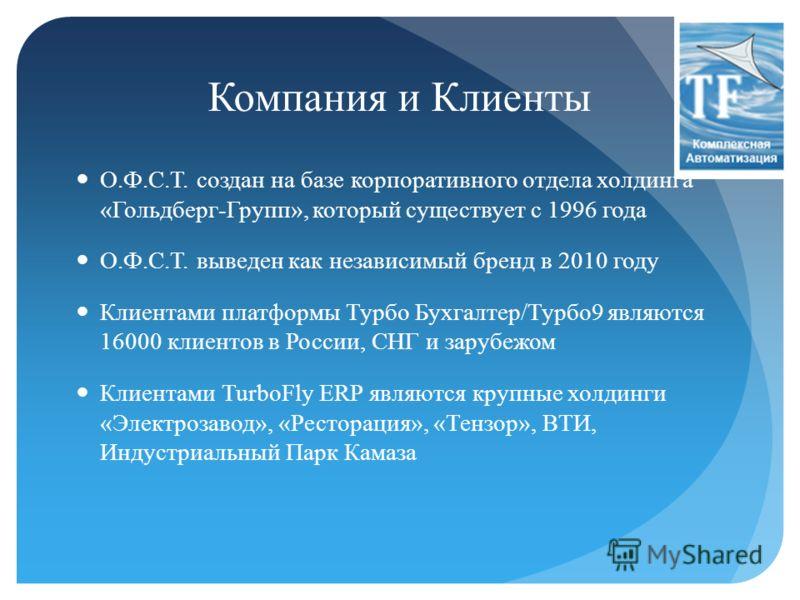 Компания и Клиенты О.Ф.С.Т. создан на базе корпоративного отдела холдинга «Гольдберг-Групп», который существует с 1996 года О.Ф.С.Т. выведен как независимый бренд в 2010 году Клиентами платформы Турбо Бухгалтер/Турбо9 являются 16000 клиентов в России