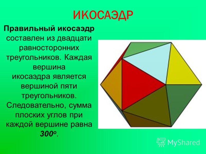ИКОСАЭДР Правильный икосаэдр составлен из двадцати равносторонних треугольников. Каждая вершина икосаэдра является вершиной пяти треугольников. Следовательно, сумма плоских углов при каждой вершине равна 300 о.
