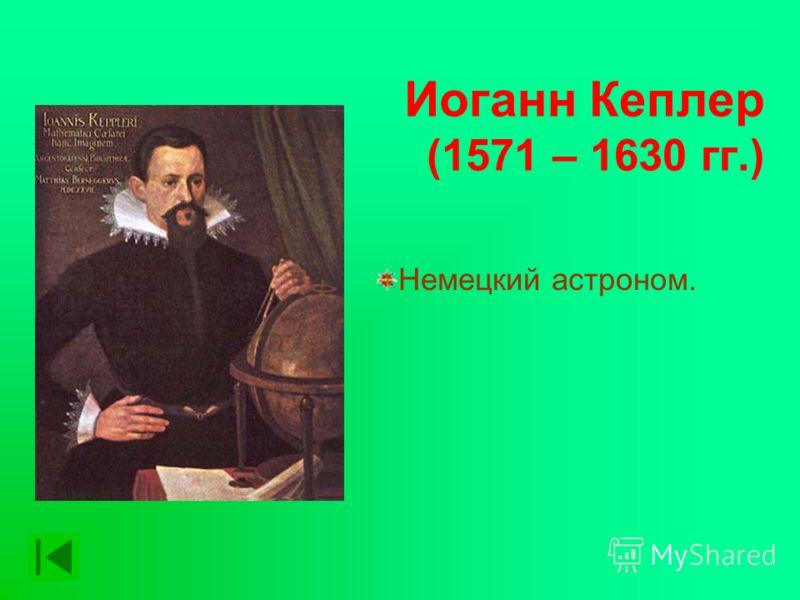 Иоганн Кеплер (1571 – 1630 гг.) Немецкий астроном.