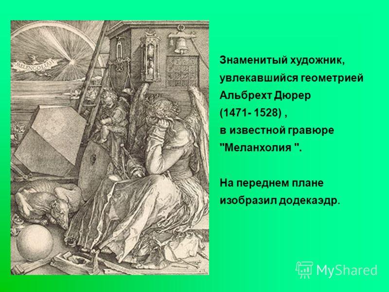 Знаменитый художник, увлекавшийся геометрией Альбрехт Дюрер (1471- 1528), в известной гравюре ''Меланхолия ''. На переднем плане изобразил додекаэдр.
