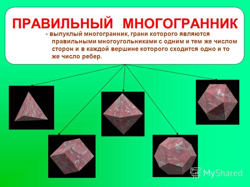 ПРАВИЛЬНЫЙ МНОГОГРАННИК - выпуклый многогранник, грани которого являются правильными многоугольниками с одним и тем же числом сторон и в каждой вершине которого сходится одно и то же число ребер.