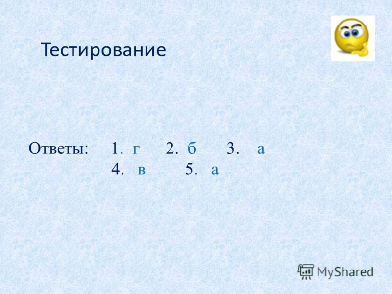 Тестирование Ответы: 1. г 2. б 3. а 4. в 5. а