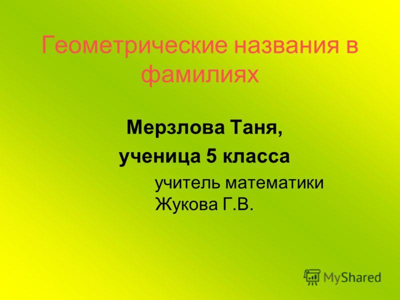 Геометрические названия в фамилиях Мерзлова Таня, ученица 5 класса учитель математики Жукова Г.В.