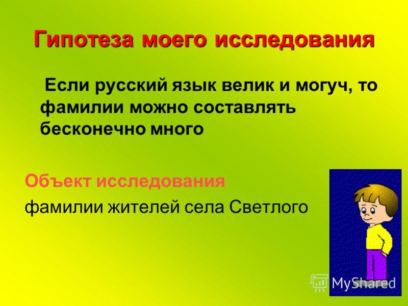 Гипотеза моего исследования Если русский язык велик и могуч, то фамилии можно составлять бесконечно много Объект исследования фамилии жителей села Светлого