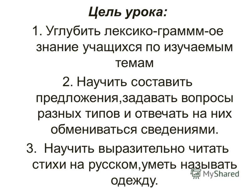 Цель урока: 1.Углубить лексико-граммм-ое знание учащихся по изучаемым темам 2.Научить составить предложения,задавать вопросы разных типов и отвечать на них обмениваться сведениями. 3. Научить выразительно читать стихи на русском,уметь называть одежду