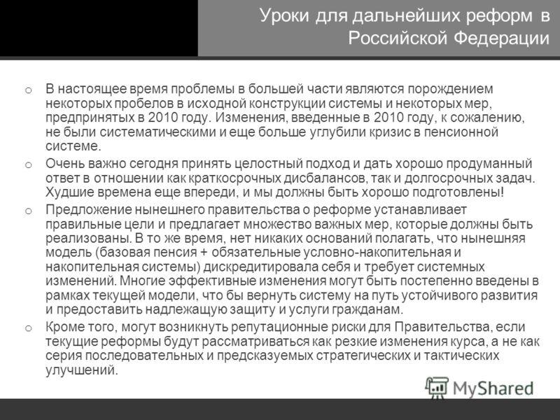 Уроки для дальнейших реформ в Российской Федерации o В настоящее время проблемы в большей части являются порождением некоторых пробелов в исходной конструкции системы и некоторых мер, предпринятых в 2010 году. Изменения, введенные в 2010 году, к сожа