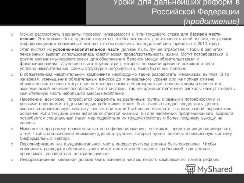 Уроки для дальнейших реформ в Российской Федерации (продолжение) o Можно рассмотреть варианты проверки нуждаемости и /или трудового стажа для базовой части пенсии. Это должно быть сделано аккуратно, чтобы сохранить достаточность всей пенсии, не угрож