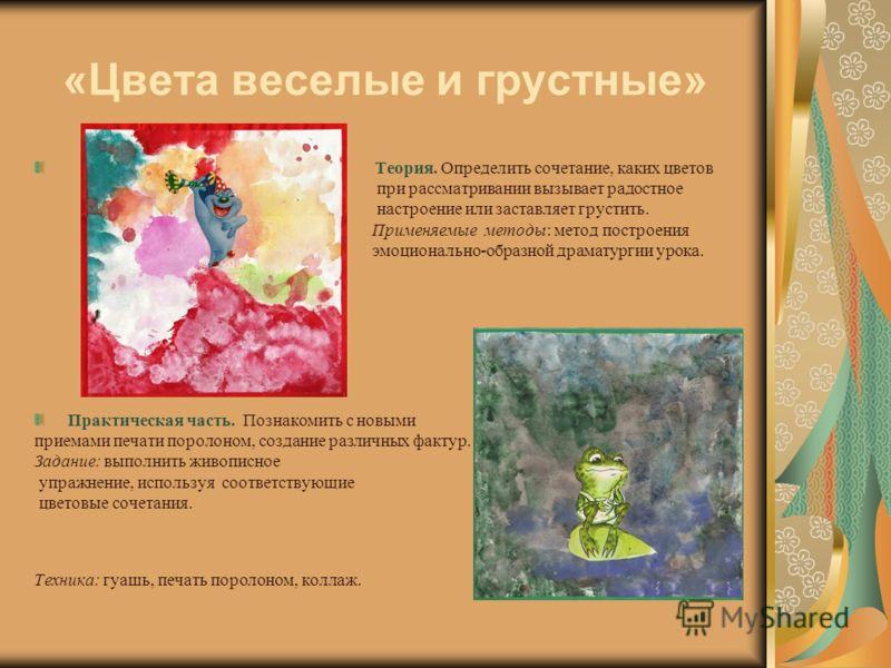 «Цвета веселые и грустные» Теория. Определить сочетание, каких цветов при рассматривании вызывает радостное настроение или заставляет грустить. Применяемые методы: метод построения эмоционально-образной драматургии урока. Практическая часть. Познаком