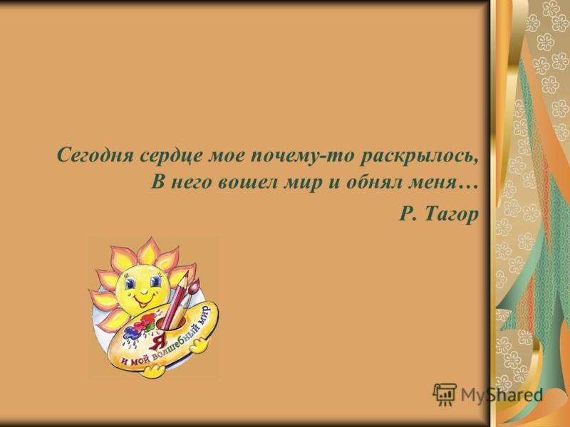 Сегодня сердце мое почему-то раскрылось, В него вошел мир и обнял меня… Р. Тагор