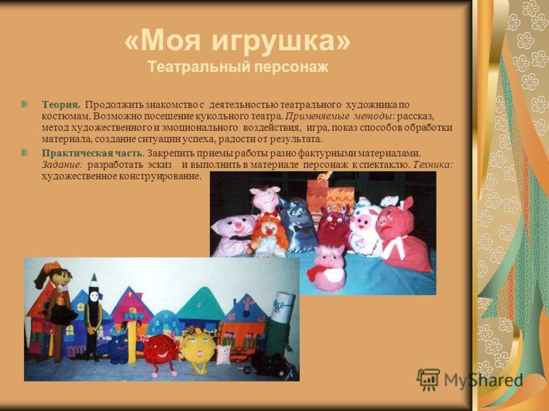«Моя игрушка» Театральный персонаж Теория. Продолжить знакомство с деятельностью театрального художника по костюмам. Возможно посещение кукольного театра. Применяемые методы: рассказ, метод художественного и эмоционального воздействия, игра, показ сп