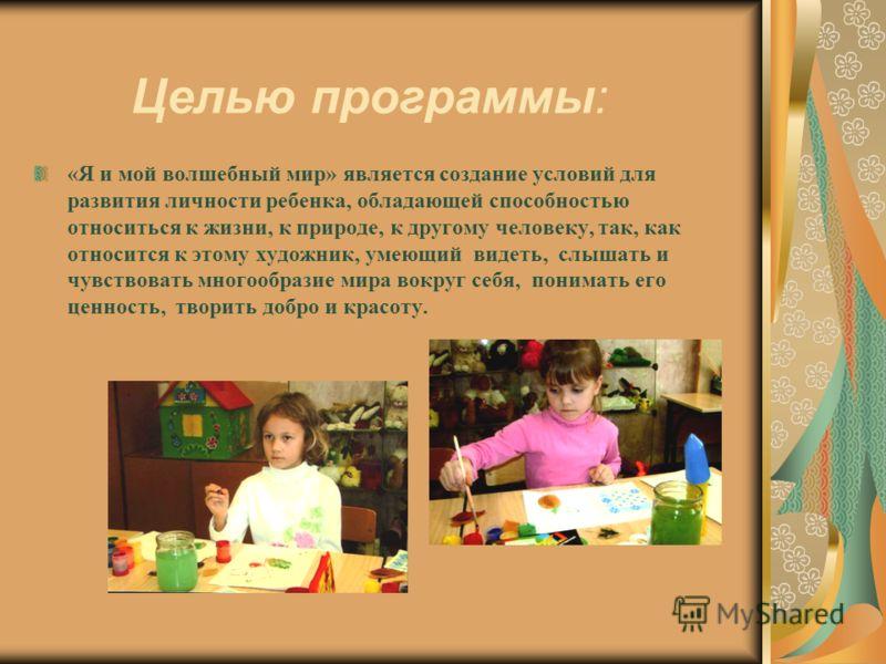 Целью программы: «Я и мой волшебный мир» является создание условий для развития личности ребенка, обладающей способностью относиться к жизни, к природе, к другому человеку, так, как относится к этому художник, умеющий видеть, слышать и чувствовать мн