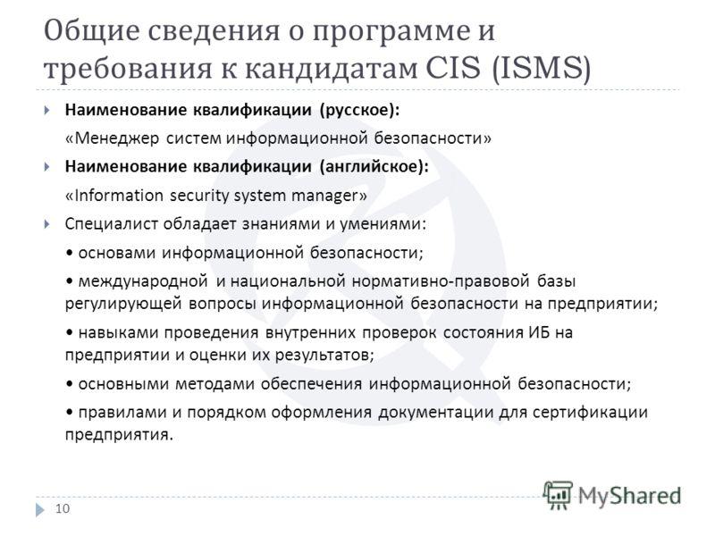 Общие сведения о программе и требования к кандидатам CIS (ISMS) 10 Наименование квалификации ( русское ): « Менеджер систем информационной безопасности » Наименование квалификации ( английское ): «Information security system manager» Специалист облад