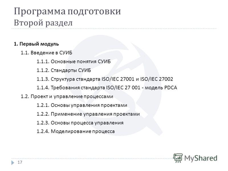 Программа подготовки Второй раздел 17 1. Первый модуль 1.1. Введение в СУИБ 1.1.1. Основные понятия СУИБ 1.1.2. Стандарты СУИБ 1.1.3. Структура стандарта ISO/IEC 27001 и ISO/IEC 27002 1.1.4. Требования стандарта ISO/IEC 27 001 - модель PDCA 1.2. Прое