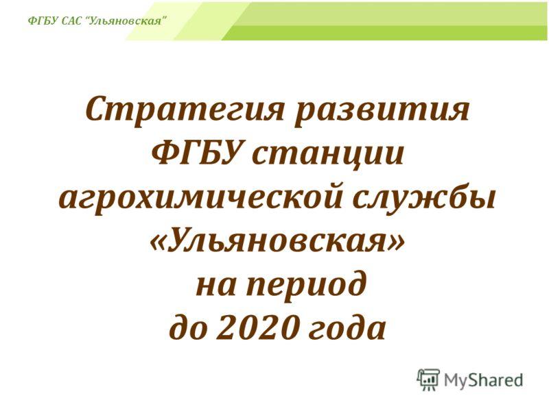 Стратегия развития ФГБУ станции агрохимической службы «Ульяновская» на период до 2020 года ФГБУ САС Ульяновская