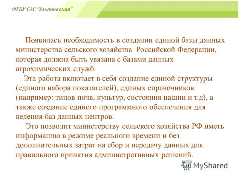 Появилась необходимость в создании единой базы данных министерства сельского хозяйства Российской Федерации, которая должна быть увязана с базами данных агрохимических служб. Эта работа включает в себя создание единой структуры (единого набора показа