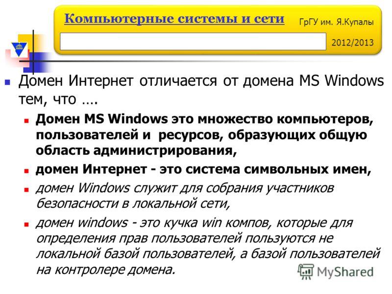 ГрГУ им. Я.Купалы 2012/2013 Компьютерные системы и сети Домен Интернет отличается от домена MS Windows тем, что …. Домен MS Windows это множество компьютеров, пользователей и ресурсов, образующих общую область администрирования, домен Интернет - это