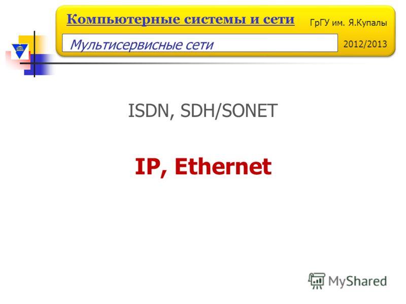 ГрГУ им. Я.Купалы 2012/2013 Компьютерные системы и сети ISDN, SDH/SONET IP, Ethernet Мультисервисные сети