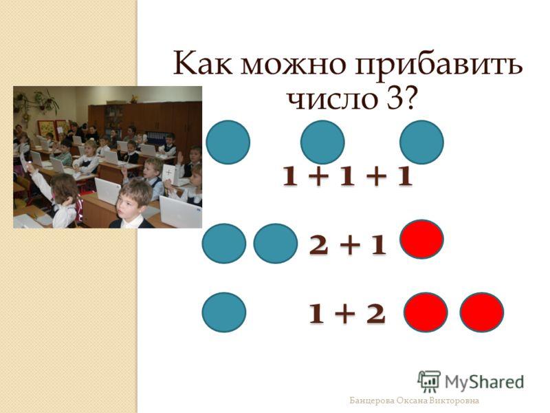 1 + 1 + 1 2 + 1 1 + 2 Как можно прибавить число 3? Банцерова Оксана Викторовна