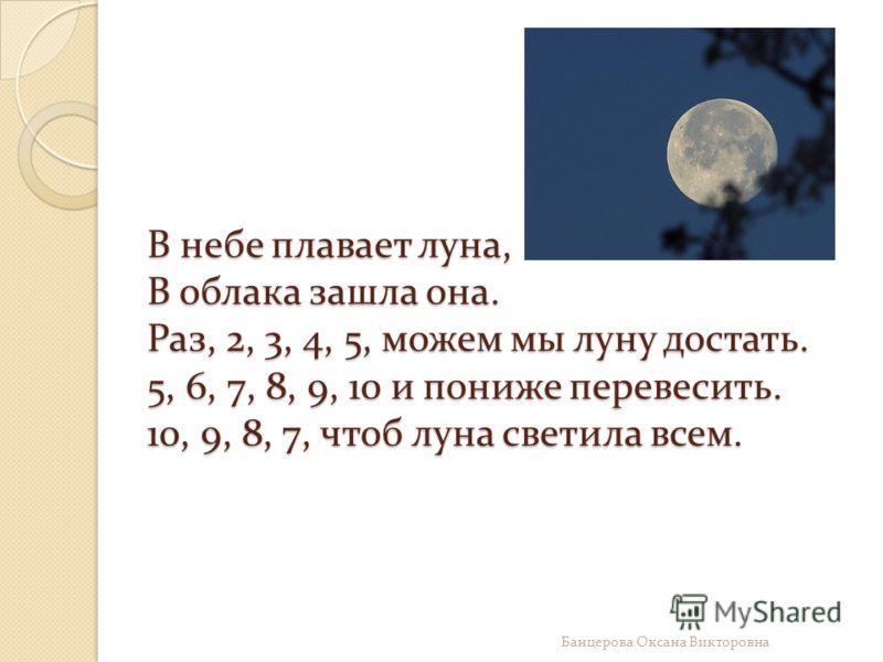 В небе плавает луна, В облака зашла она. Раз, 2, 3, 4, 5, можем мы луну достать. 5, 6, 7, 8, 9, 10 и пониже перевесить. 10, 9, 8, 7, чтоб луна светила всем. Банцерова Оксана Викторовна