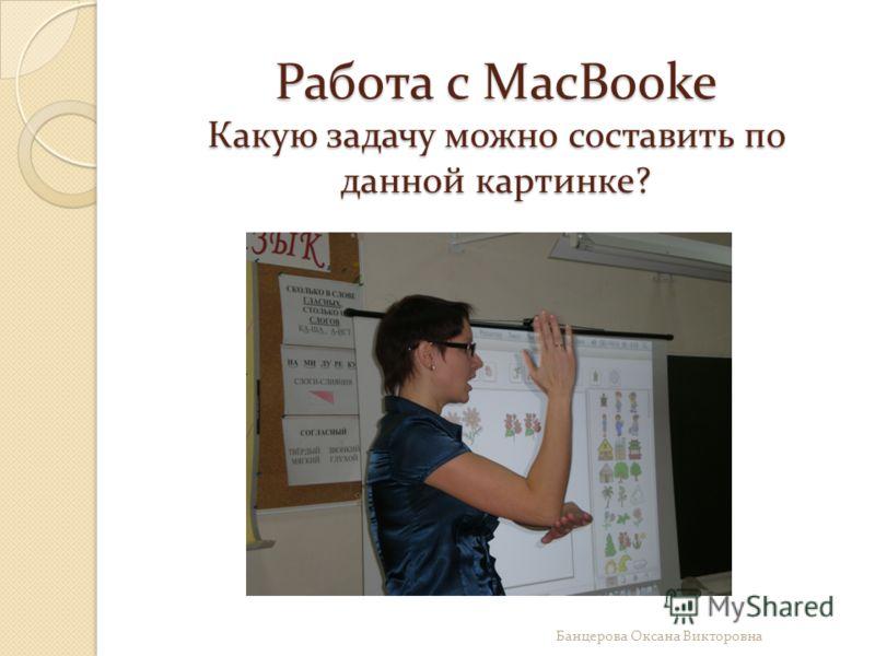 Работа с MacBooke Какую задачу можно составить по данной картинке? Банцерова Оксана Викторовна