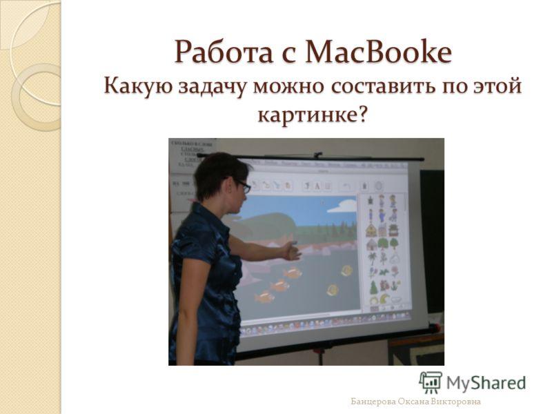 Работа с MacBooke Какую задачу можно составить по этой картинке? Банцерова Оксана Викторовна