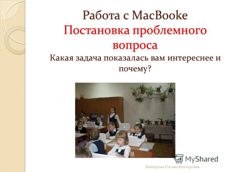 Работа с MacBooke Постановка проблемного вопроса Какая задача показалась вам интереснее и почему? Банцерова Оксана Викторовна