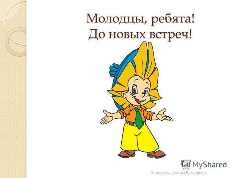 Молодцы, ребята! До новых встреч! Банцерова Оксана Викторовна