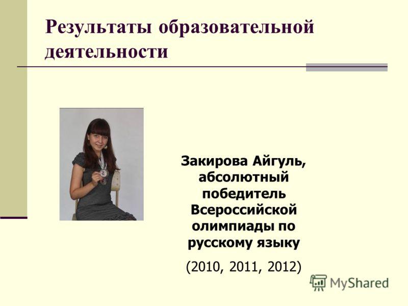 Результаты образовательной деятельности Закирова Айгуль, абсолютный победитель Всероссийской олимпиады по русскому языку (2010, 2011, 2012)