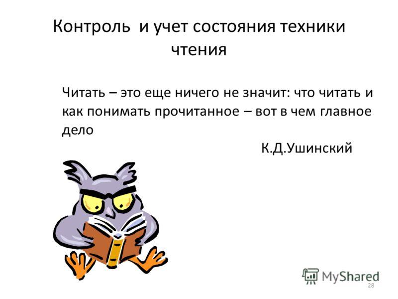 28 Контроль и учет состояния техники чтения Читать – это еще ничего не значит: что читать и как понимать прочитанное – вот в чем главное дело К.Д.Ушинский