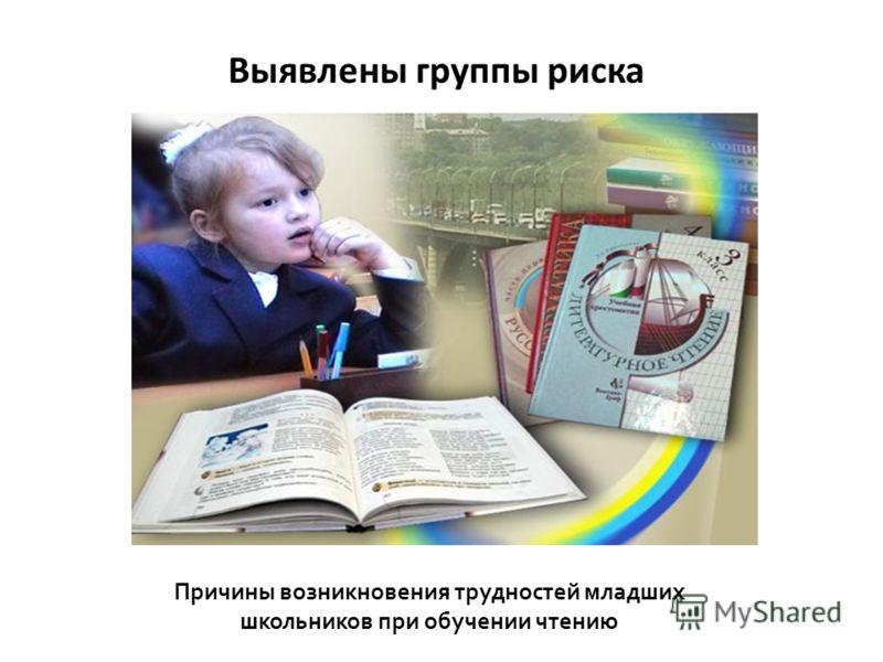 Причины возникновения трудностей младших школьников при обучении чтению Выявлены группы риска