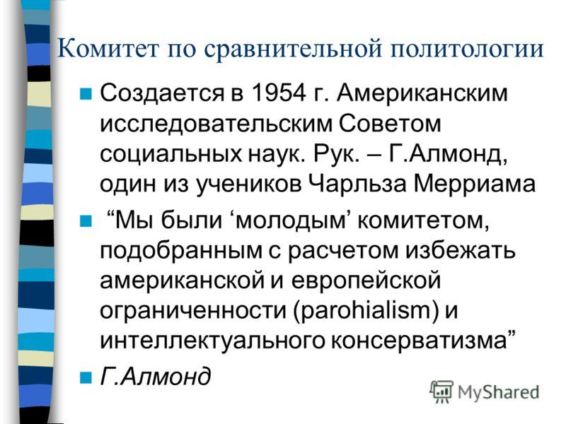 Комитет по сравнительной политологии Создается в 1954 г. Американским исследовательским Советом социальных наук. Рук. – Г.Алмонд, один из учеников Чарльза Мерриама Мы были молодым комитетом, подобранным с расчетом избежать американской и европейской