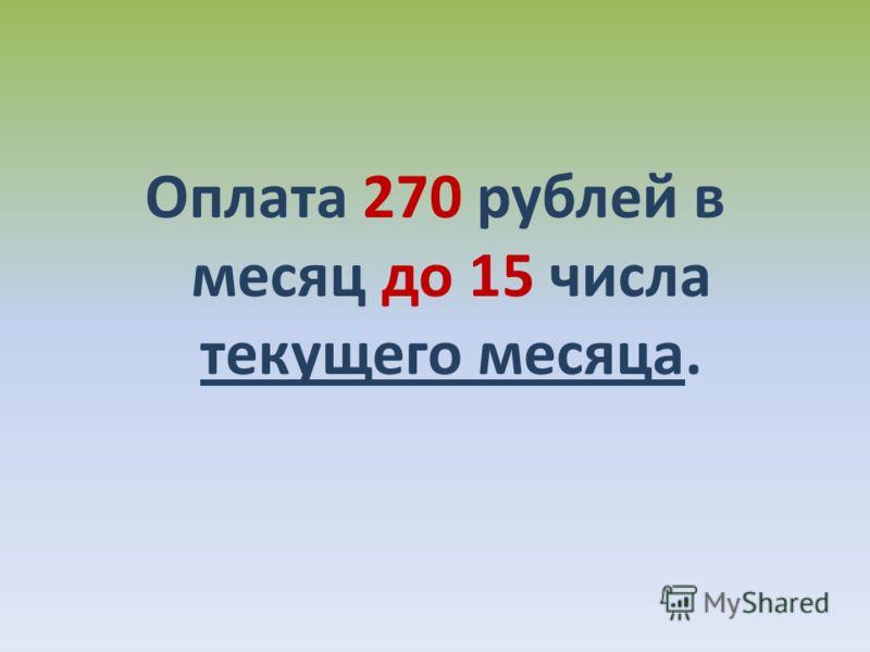 Оплата 270 рублей в месяц до 15 числа текущего месяца.