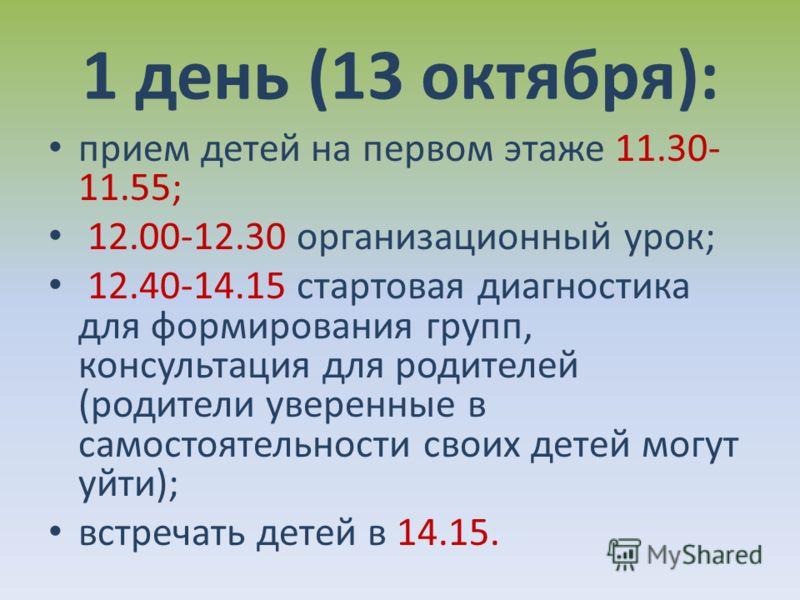1 день (13 октября): прием детей на первом этаже 11.30- 11.55; 12.00-12.30 организационный урок; 12.40-14.15 стартовая диагностика для формирования групп, консультация для родителей (родители уверенные в самостоятельности своих детей могут уйти); вст