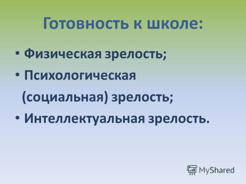 Готовность к школе: Физическая зрелость; Психологическая (социальная) зрелость; Интеллектуальная зрелость.