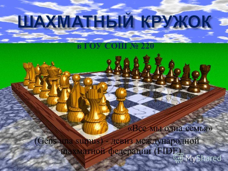 в ГОУ СОШ 220 « Все мы одна семья » (Gens una sumus) - девиз международной шахматной федерации (FIDE)