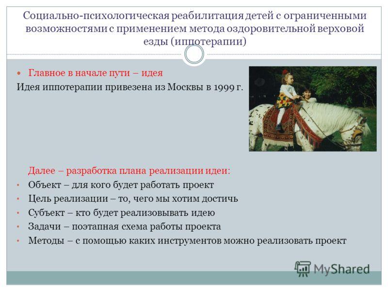 Социально-психологическая реабилитация детей с ограниченными возможностями с применением метода оздоровительной верховой езды (иппотерапии) Главное в начале пути – идея Идея иппотерапии привезена из Москвы в 1999 г. Далее – разработка плана реализаци