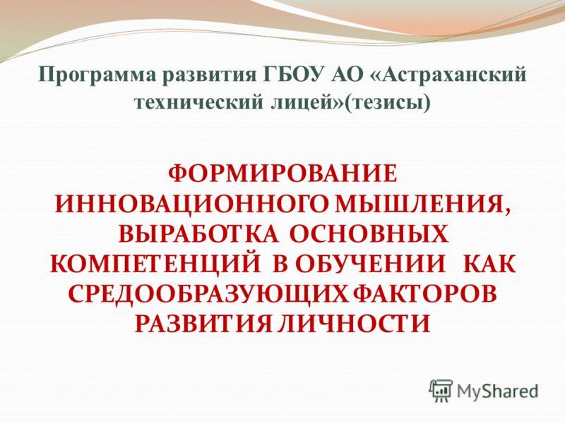 Программа развития ГБОУ АО «Астраханский технический лицей»(тезисы) ФОРМИРОВАНИЕ ИННОВАЦИОННОГО МЫШЛЕНИЯ, ВЫРАБОТКА ОСНОВНЫХ КОМПЕТЕНЦИЙ В ОБУЧЕНИИ КАК СРЕДООБРАЗУЮЩИХ ФАКТОРОВ РАЗВИТИЯ ЛИЧНОСТИ