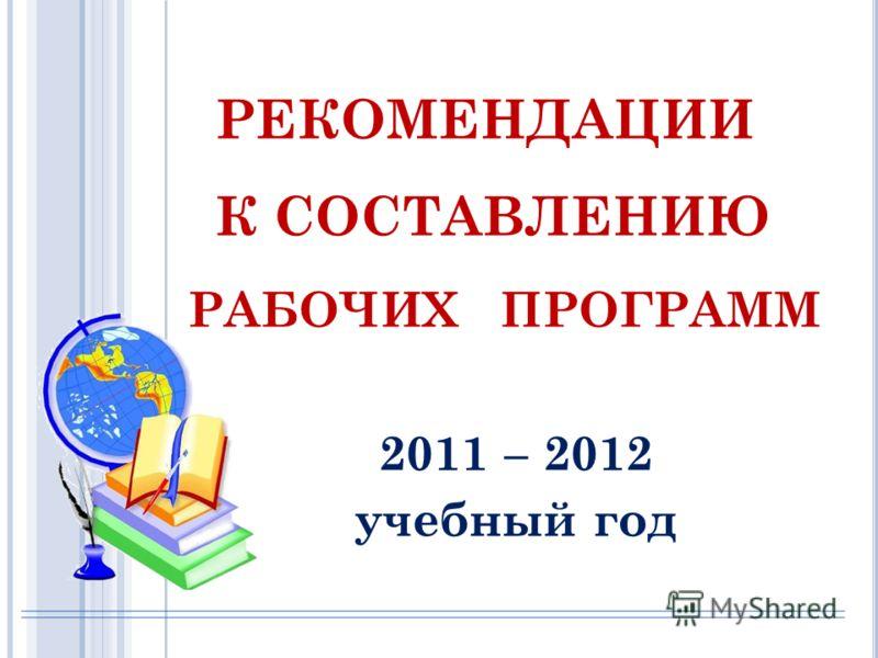 2011 – 2012 учебный год РЕКОМЕНДАЦИИ К СОСТАВЛЕНИЮ РАБОЧИХ ПРОГРАММ