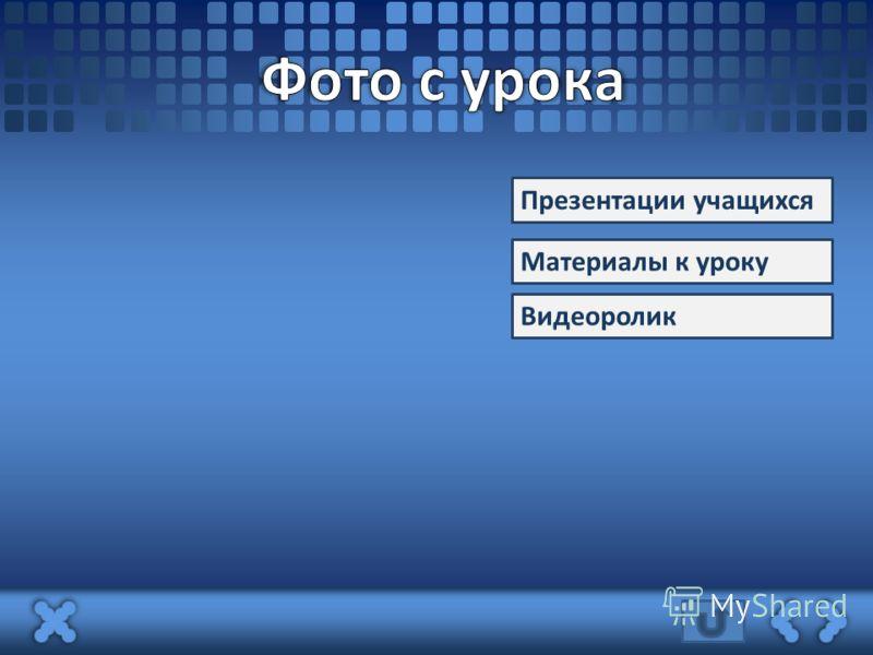 Презентации учащихся Материалы к уроку Видеоролик