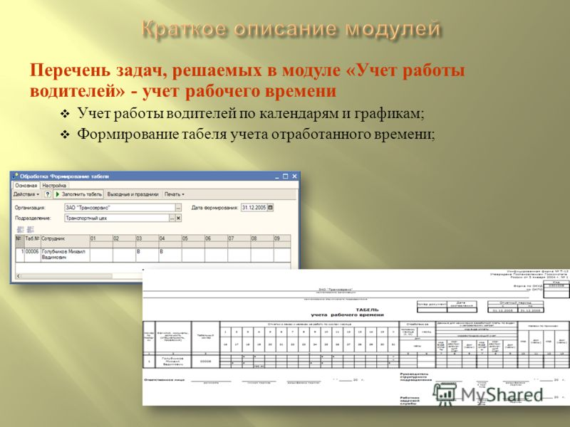 Перечень задач, решаемых в модуле « Учет работы водителей » - учет рабочего времени Учет работы водителей по календарям и графикам ; Формирование табеля учета отработанного времени ;
