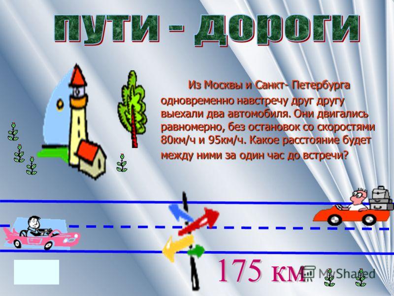 Из Москвы и Санкт- Петербурга одновременно навстречу друг другу выехали два автомобиля. Они двигались равномерно, без остановок со скоростями 80км/ч и 95км/ч. Какое расстояние будет между ними за один час до встречи? Из Москвы и Санкт- Петербурга одн