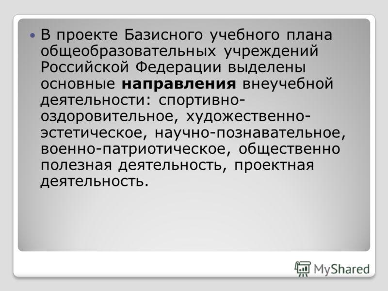 В проекте Базисного учебного плана общеобразовательных учреждений Российской Федерации выделены основные направления внеучебной деятельности: спортивно- оздоровительное, художественно- эстетическое, научно-познавательное, военно-патриотическое, общес