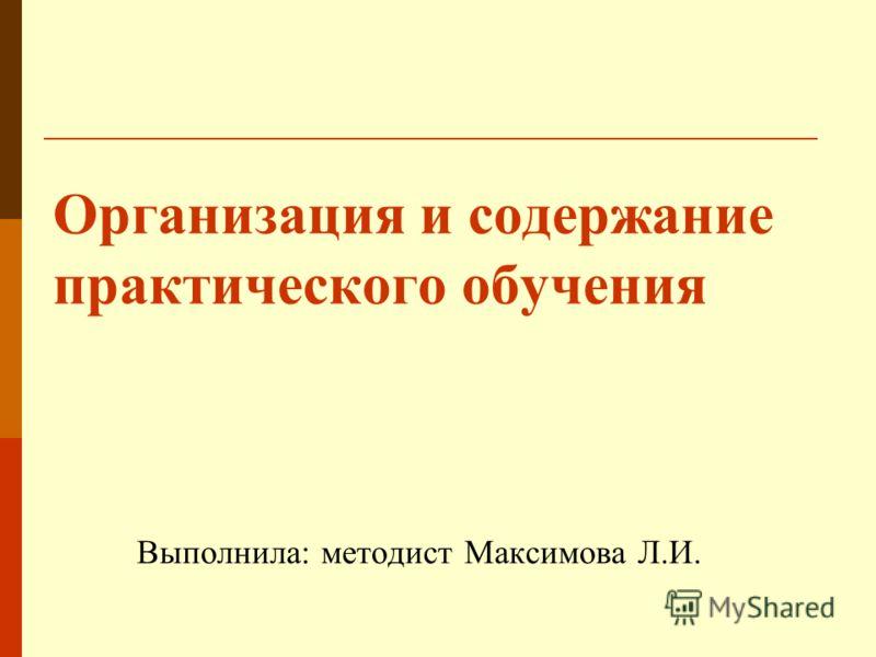 Организация и содержание практического обучения Выполнила: методист Максимова Л.И.