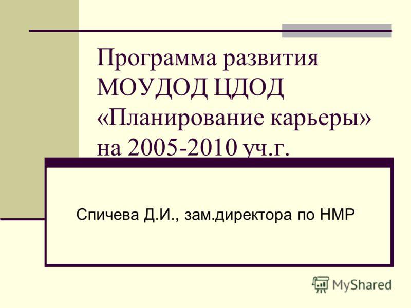 Программа развития МОУДОД ЦДОД «Планирование карьеры» на 2005-2010 уч.г. Спичева Д.И., зам.директора по НМР